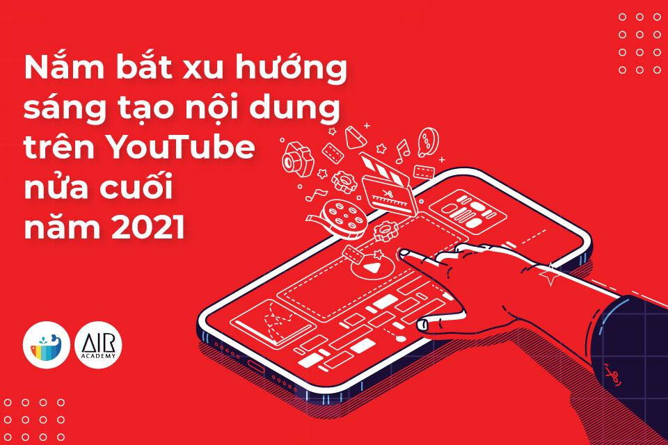 Nắm bắt xu hướng sáng tạo nội dung trên YouTube nửa cuối năm 2021