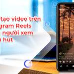 Cách tạo video trên Instagram Reels khiến người xem bị thu hút